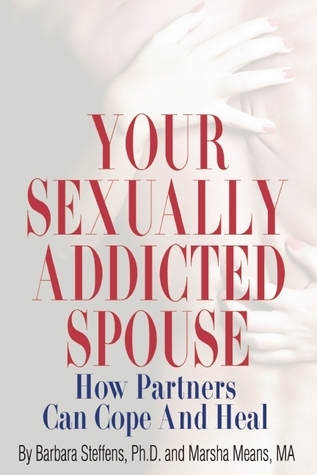 Your Sexually Addicted Spouse: How Partners Can Cope and Heal Barbara Steffens