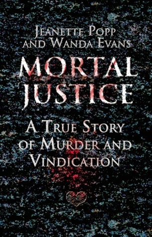 Mortal Justice: A True Story of Murder and Vindication  by  Jeanette Popp
