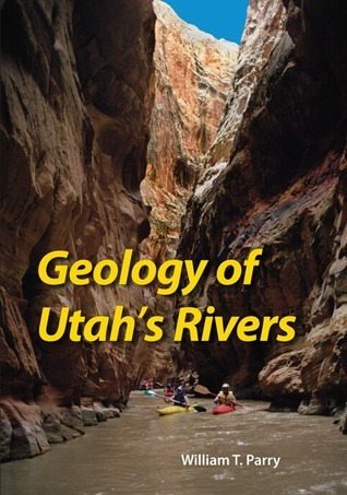 Geology of Utahs Rivers  by  William T. Parry