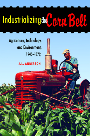 Industrializing the Corn Belt: Agriculture, Technology, and Environment, 1945-1972  by  J.L. Anderson