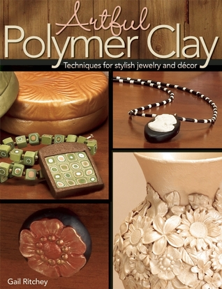 Artful Polymer Clay: Techniques for Stylish Jewelry and Decor Gail Ritchey