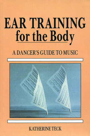 Ear Training for the Body: A Dancers Guide to Music  by  Katherine Teck