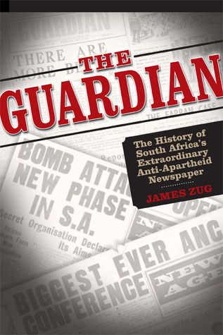 The Guardian: The History of South Africas Extraordinary Anti-Apartheid Newspaper  by  James Zug