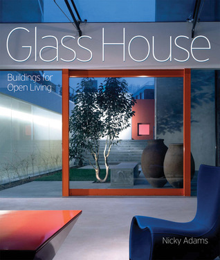 Glass House: Building for Open Living  by  Nicky Adams