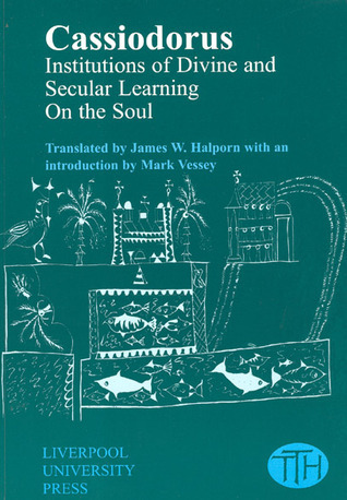 Cassiodorus: Institutions of Divine and Secular Learning James W. Halporn