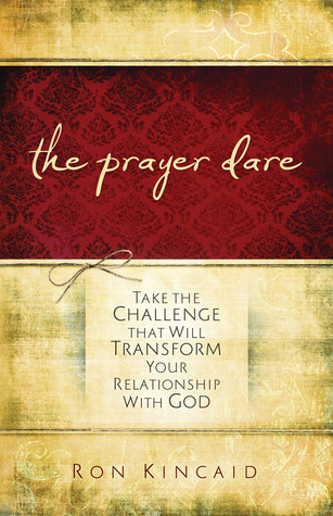 Prayer Dare: Take the Challenge That Will Transform Your Relationship With God  by  Ron Kincaid