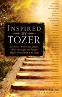 Inspired by Tozer: 59 Artists, Writers and Leaders Share the Insight and Passion They've Gained from A.W. Tozer