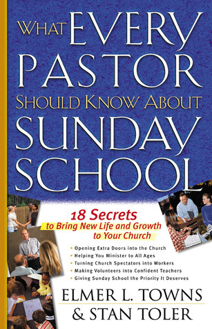 What Every Pastor Should Know About Sunday School: 18 Secrets to Bring New Life and Growth to Your Church Elmer L. Towns