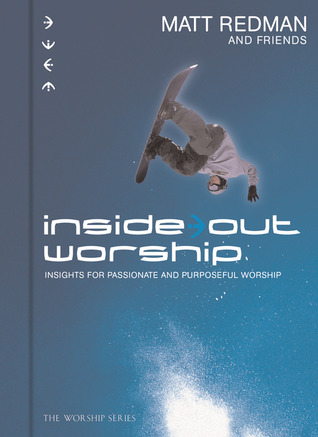 Inside Out Worship: Insights For Passionate and Purposeful Worship  by  Matt Redman