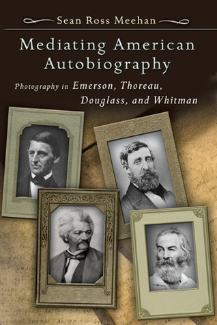 Mediating American Autobiography: Photography in Emerson, Thoreau, Douglass, and Whitman Sean Ross Meehan