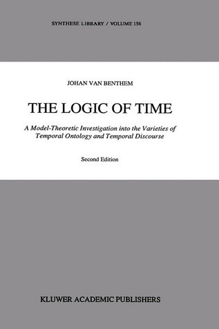 The Logic of Time: A Model-Theoretic Investigation Into the Varieties of Temporal Ontology and Temporal Discourse Johan van Benthem