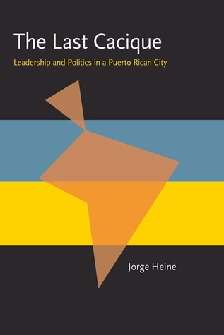 The Last Cacique: Leadership and Politics in a Puerto Rican City Jorge Heine