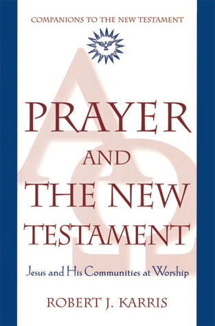 Prayer and the New Testament: Jesus and His Communities at Worship  by  Robert J. Karris