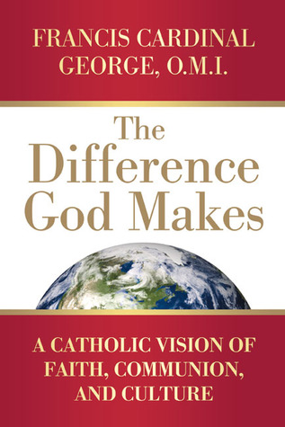 The Difference God Makes: A Catholic Vision of Faith, Communion, and Culture Francis Cardinal George
