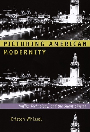 Picturing American Modernity: Traffic, Technology, and the Silent Cinema  by  Kristen Whissel