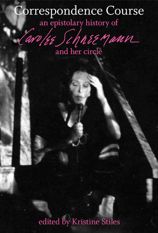 Correspondence Course: An Epistolary History of Carolee Schneemann and Her Circle  by  Kristine Stiles