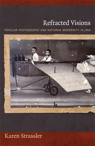 Refracted Visions: Popular Photography and National Modernity in Java Karen Strassler