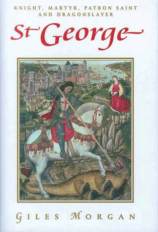 St. George: Knight, Martyr, Patron, Saint, and Dragonslayer  by  Giles Morgan