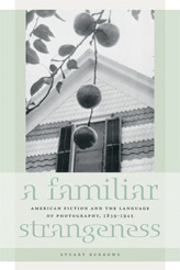 Familiar Strangeness: American Fiction and the Language of Photography, 1839-1945 Stuart Burrows