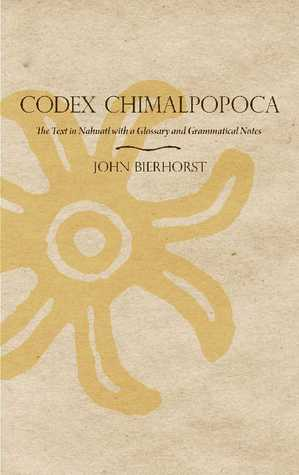 Codex Chimalpopoca: The Text in Nahuatl with a Glossary and Grammatical Notes  by  John Bierhorst