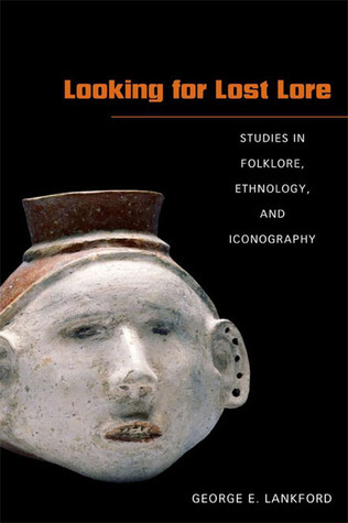 Looking for Lost Lore: Studies in Folklore, Ethnology, and Iconography George E. Lankford