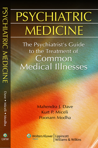Psychiatric Medicine: The Psychiatrists Guide to the Treatment of Common Medical Illnesses  by  Mahendra J. Dave