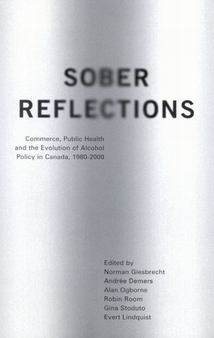 Sober Reflections: Commerce, Public Health, and the Evolution of Alcohol Policy in Canada, 1980-2000  by  Norman Giesbrecht