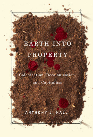Earth into Property: Colonization, Decolonization, and Capitalism  by  Anthony J. Hall