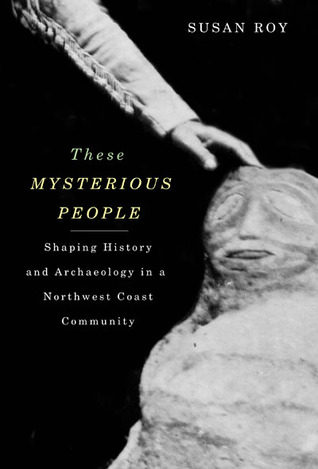 These Mysterious People: Shaping History and Archaeology in a Northwest Coast Community Susan  Roy