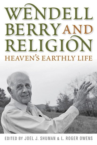 Wendell Berry and Religion: Heavens Earthly Life  by  Joel Shuman