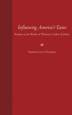 Influencing Americas Tastes: Realism in the Works of Wharton, Cather, and Hurst STEPHANIE LEWIS THOMPSON