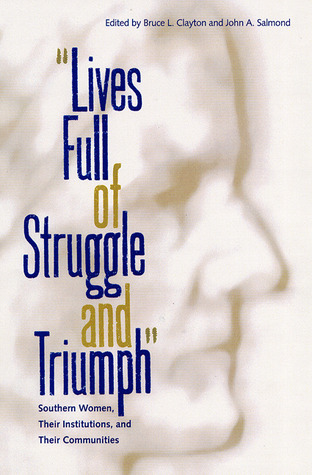 Lives Full of Struggle and Triumph: Southern Women, Their Institutions, and Their Communities Bruce L. Clayton