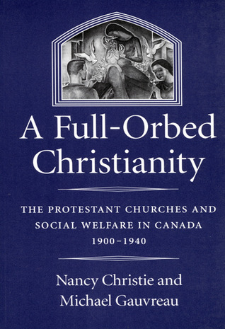 A Full-Orbed Christianity: The Protestant Churches and Social Welfare in Canada, 1900-1940  by  Nancy   Christie