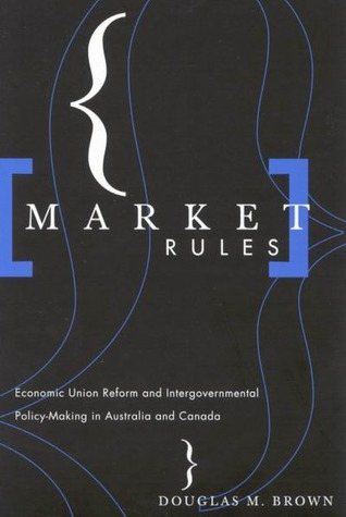 Market Rules: Economic Union Reform and Intergovernmental Policy-Making in Australia and Canada Douglas M. Brown