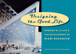 Designing the Good Life: Norman M. Giller and the Development of Miami Modernism  by  Sarah Giller Nelson