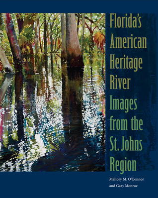 Floridas American Heritage River: Images from the St. Johns Region  by  Mallory M. OConnor