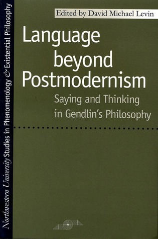 Language Beyond Postmodernism: Saying and Thinking in Gendlin Philosophy  by  David Michael Levin