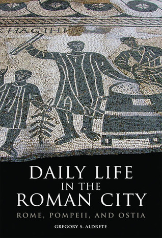 Daily Life in the Roman City: Rome, Pompeii, and Ostia  by  Gregory S. Aldrete