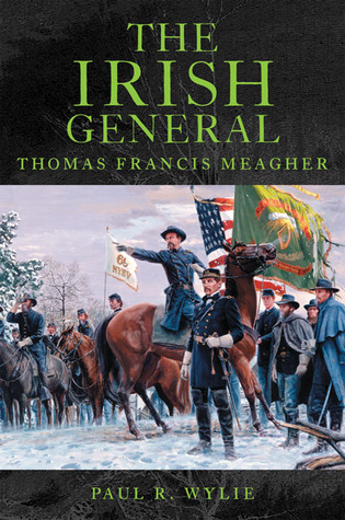 The Irish General: Thomas Francis Meagher Paul R. Wylie