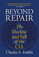 Beyond Repair: The Decline and Fall of the CIA