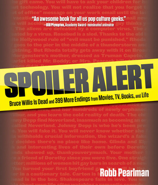 Spoiler Alert: Bruce Willis Is Dead and 399 More Endings from Movies, TV, Books, and Life  by  Robb Pearlman