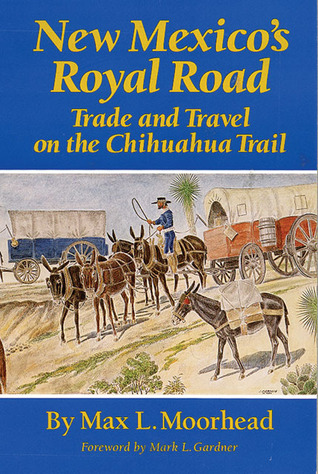 New Mexico's Royal Road: Trade and Travel on the Chihuahua Trail Max L. Moorhead