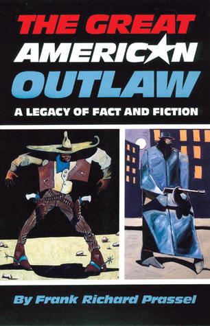 The Great American Outlaw: A Legacy of Fact and Fiction Frank Richard Prassel