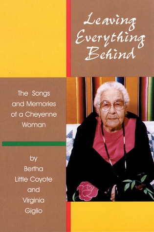 Leaving Everything Behind: The Songs and Memories of a Cheyenne Woman  by  Bertha Little Coyote