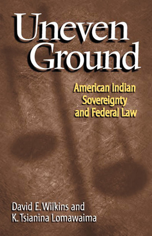 Uneven Ground: American Indian Sovereignty and Federal Law David E. Wilkins