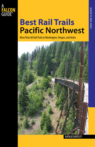 Best Rail Trails Pacific Northwest: More Than 60 Rail Trails in Washington, Oregon, and Idaho  by  Natalie Bartley