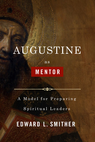 Augustine as Mentor: A Model for Preparing Spiritual Leaders  by  Edward L. Smither