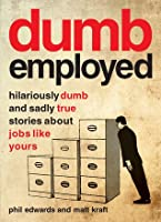 Dumbemployed: Hilariously Dumb and Sadly True Stories about Jobs Like Yours