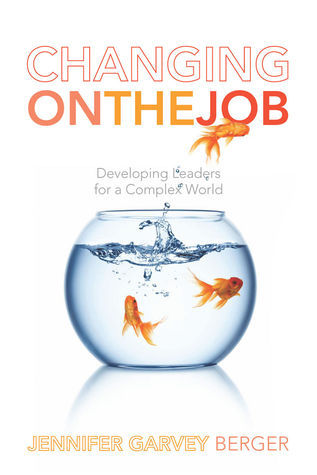 Changing on the Job: Developing Leaders for a Complex World Jennifer Garvey Berger