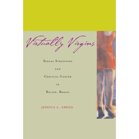 Virtually Virgins: Sexual Strategies and Cervical Cancer in Recife, Brazil - Jessica L. Gregg
